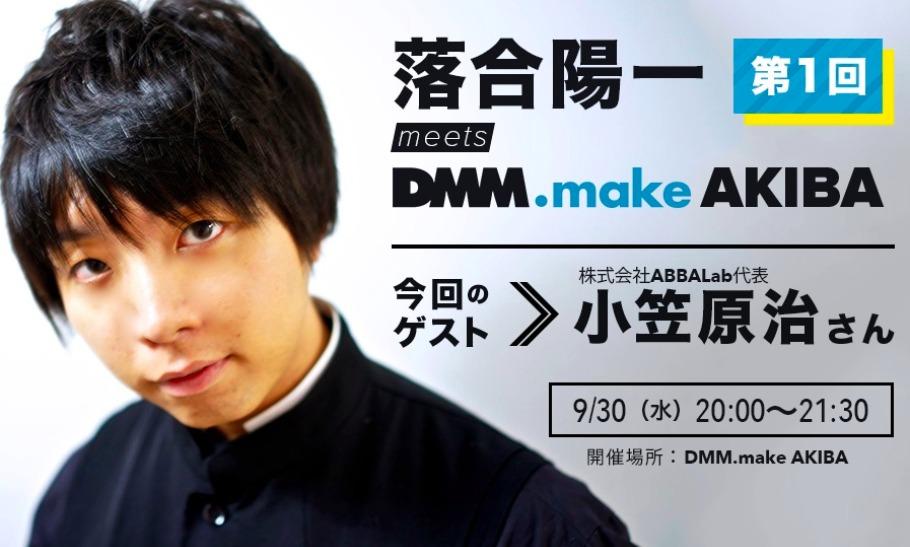 落合陽一 meets DMM.make AKIBA/初回対談ゲスト:小笠原治